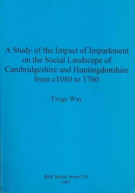 Image for STUDY OF THE IMPACT OF IMPARKMENT ON THE SOCIAL LANDSCAPE OF CAMBRIDGESHIRE AND HUNTINGDONSHIRE FROM C1080 TO 1760 :