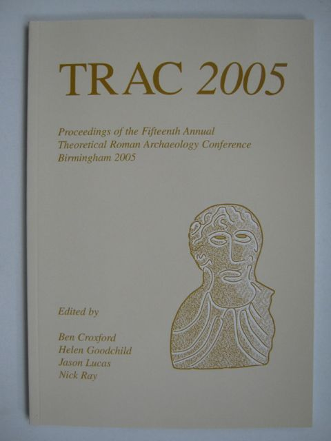 Image for TRAC 2005 :Proceedings of the Fifteenth Annual Theoretical Roman Archaeology Conference which took place at The University of Birmingham 31st March - 3rd April 2005