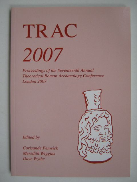 Image for TRAC 2007 :Proceedings of the Seventeenth Annual Theoretical Roman Archaeology Conference, which took place at University College, London and Birkbeck College, University of London 29 March - 1 April 2007