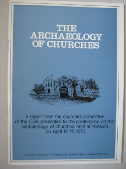 Image for The Archaeology of Churches :A Report from the Churches Committee of the Council for British Archaeology presented to the Conference on the Archaeology of Churches, held at Norwich on 13th - 15th April 1973
