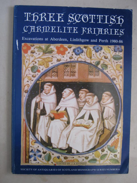 Three Scottish Carmelite Friaries :Excavations at Aberdeen, Linlithgow and Perth 1980-1986
