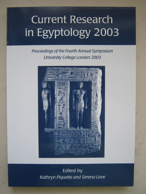 Current Research in Egyptology 2003 :Proceedings of the Fourth Annual Symposium, which took place at the Institute of Archaeology, University College London 18-19 January 2003