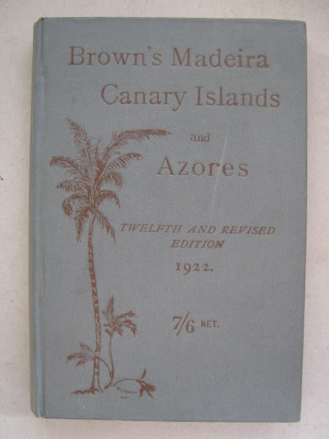 Image for Brown's Madeira Canary Islands and Azores :A Practical and Complete Guide for the use of Tourists and Invalids