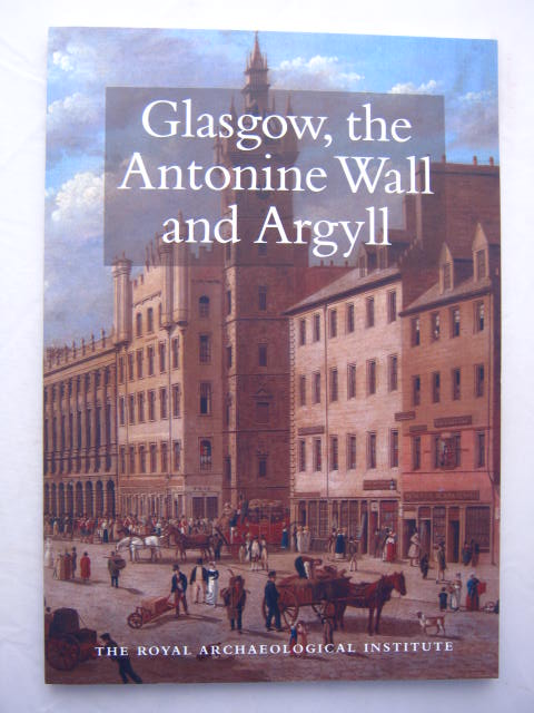 Image for Glasgow, the Antonine Wall and Argyll :Report and Proceedings of the 153rd Summer Meeting of the Royal Archaeological Institute in 2007