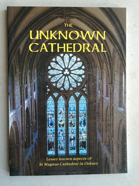 Image for The Unknown Cathedral :Lesser known aspects of St Magnus Cathedral in Orkney