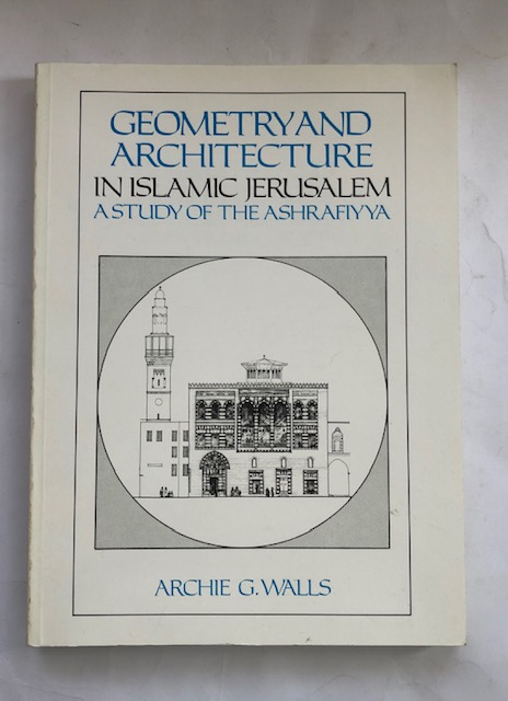 Image for Geometry and Architecture in Islamic Jerusalem :A study of the Ashrafiyya
