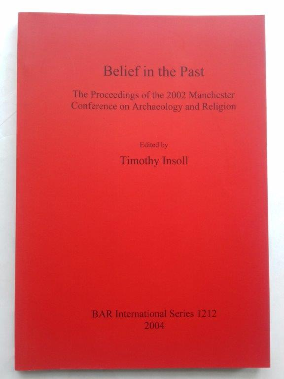 Image for Belief in the past :proceedings of the 2002 Manchester Conference on Archaeology and Religion (International Series 1212)