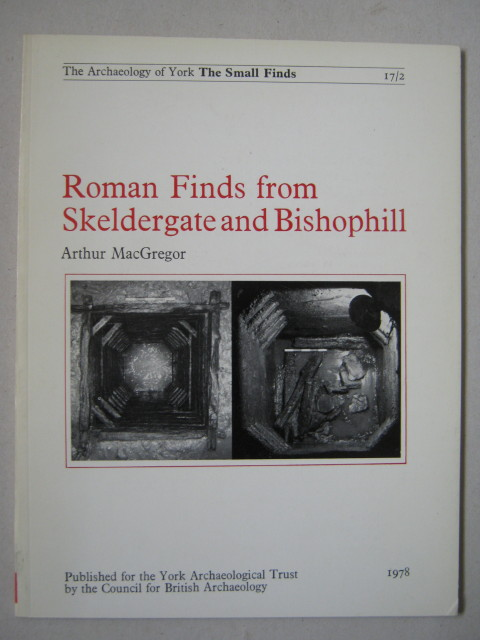 Roman finds from Skeldergate and Bishophill :(The Archaeology of York Vol 17 The Small Finds, Fasc 2), Macgregor, Arthur ;