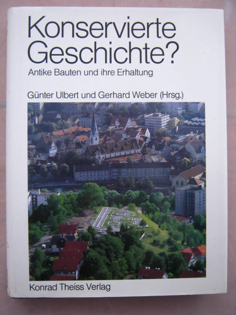 Konservierte Geschichte? :Antike Bauten und ihre Erhaltung, Ulbert, Gunter ;Weber, Gerhard (eds)