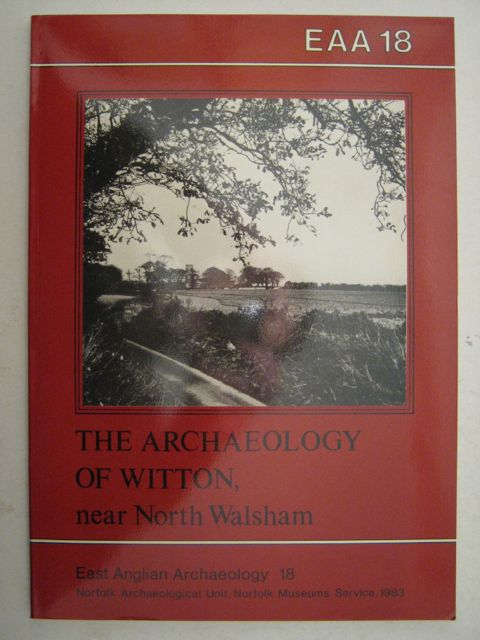 THE ARCHAEOLOGY OF WITTON, NEAR NORTH WALSHAM,  :(EAA 18)