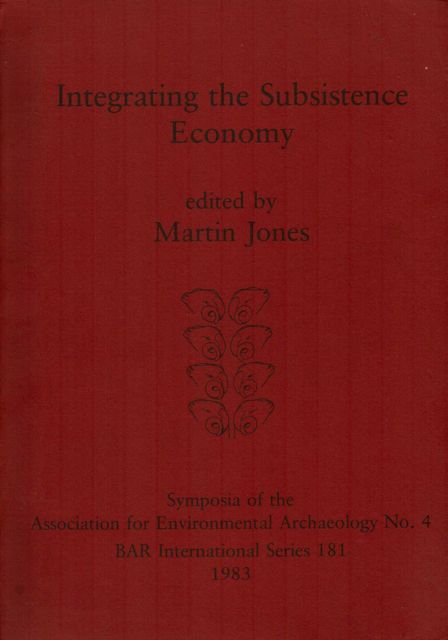 INTEGRATING THE SUBSISTENCE ECONOMY, Symposia of the Association for Environmental Archaeology No 4 :