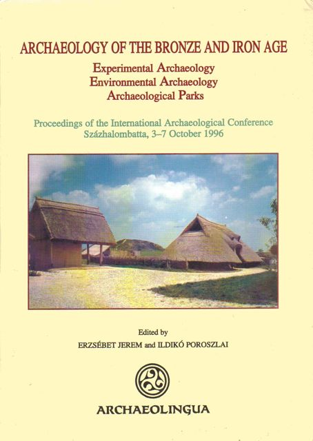 ARCHAEOLOGY OF THE BRONZE AND IRON AGE: Experimental Archaeology, Environmental Archaeology, Archaeological Parks, Proceedings of the International Archaeological Conference Szazhalombatta, 3-7 October 1996,