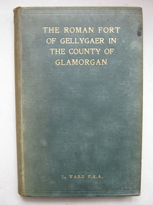 THE ROMAN FORT OF GELLYGAER: In the County of Glamorgan. Excavated by the Cardiff Naturalist's Society in the Years 1899, 1900 & 1901 :