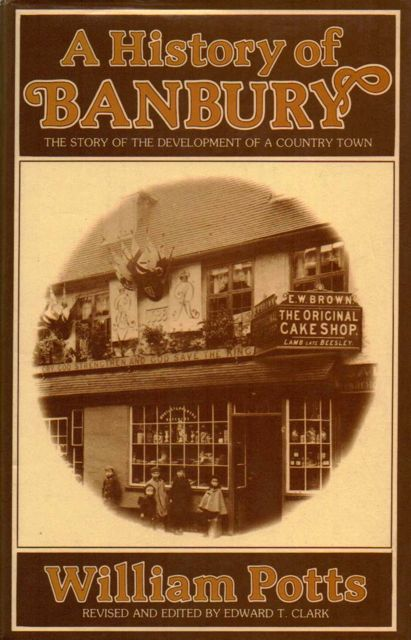 A HISTORY OF BANBURY: The Story of the Development of a Country Town, :, Potts, William ;