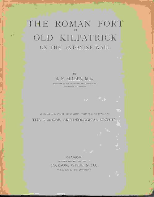 THE ROMAN FORT AT OLD KIRKPATRICK, being an account of excavations conducted on behalf of the Glasgow Archaeological Society,, Miller, S N