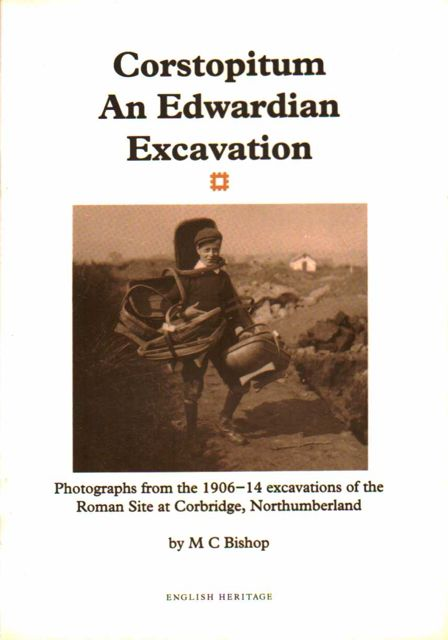 CORSTOPITUM, AN EDWARDIAN EXCAVATION: Photographs from the 1906-1014 Excavations of the Roman site at Corbridge, Northumberland, :, Bishop, M C ;