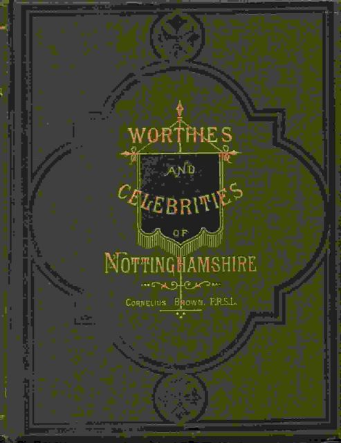 LIVES OF NOTTINGHAMSHIRE WORTHIES :and of celebrated and remarkable men of the county, from the Norman conquest to A. D. 1882, Brown C ;