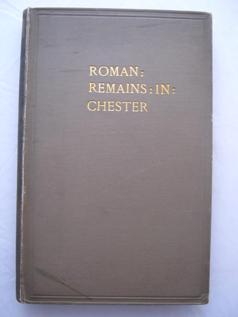 The Recent Discoveries of Roman Remains found in Repairing the North Wall of the City of Chester. :(A series of papers read before the Chester Archaeological and Historic Society, etc, and reprinted by permission of the Council.), Earwaker, J. P. ;(ed)