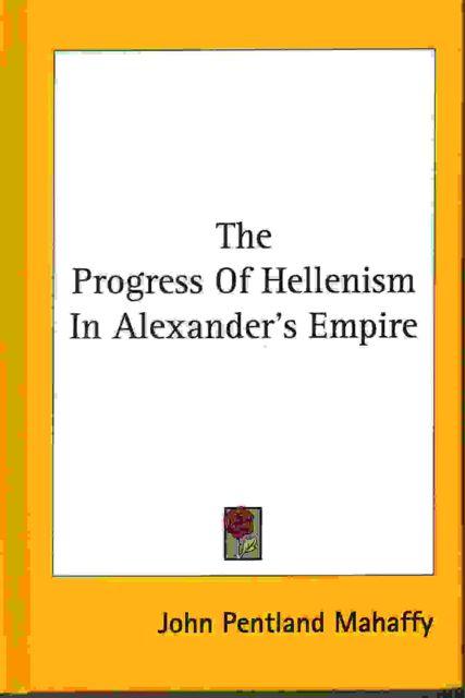 THE PROGRESS OF HELLENISM IN ALEXANDER'S EMPIRE, :, Mahaffy, J P ;