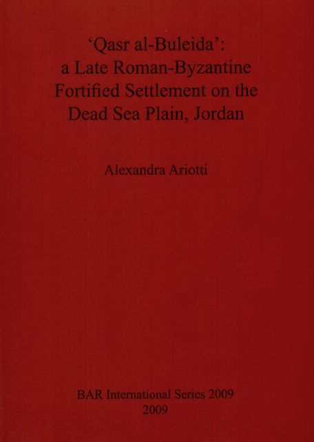 'QASR AL-BULEIDA': A LATE ROMAN-BYZANTINE FORTIFIED SETTLEMENT ON THE DEAD SEA PLAIN, JORDAN International Series 2009,, Ariotti, Alexandra