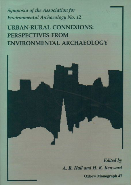 URBAN-RURAL CONNEXIONS: PERSPECTIVES FROM ENVIRONMENTAL ARCHAEOLOGY: Symposia of the Association for Environmental Archaeology No 12,, Hall, A R, Kernward, H K (eds)