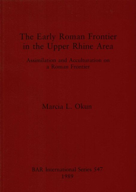 THE EARLY ROMAN FRONTIER IN THE UPPER RHINE AREA, Assimilation and Acculturation on a Roman Frontier :, Okun, Marcia L. ;
