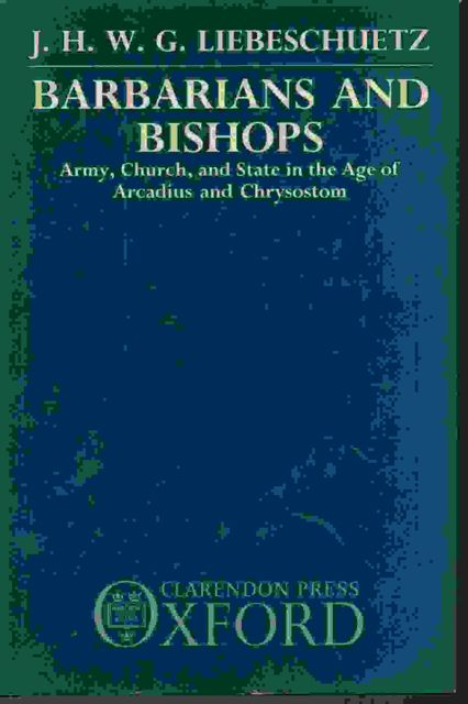 Barbarians and Bishops :Army, Church, and State in the Age of Arcadius and Chrysostom, Liebeschuetz, J. H. W. G. ;