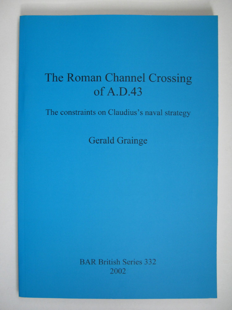 THE ROMAN CHANNEL CROSSING OF A.D. 43: The Constraints on Claudius's Naval Strategy (BAR British Series 332) :, Grainge, Gerald ;