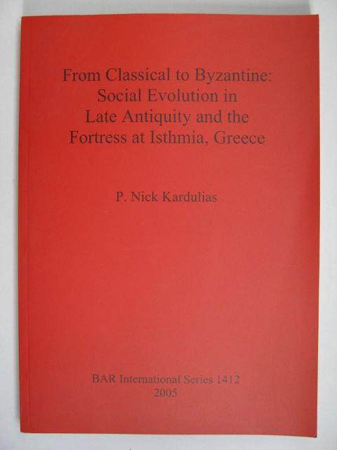 FROM CLASSICAL TO BYZANTINE: Social Evolution in Late Antiquity and the Fortress at Isthmia, Greece (BAR International Series 1412),, Kardulias, P. Nick