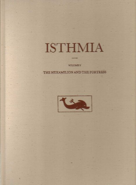ISTHMIA: EXCAVATIONS BY THE UNIVERSITY OF CALIFORNIA...VOLUME V: the Hexamilion and the Fortress,, Gregory, Timothy E