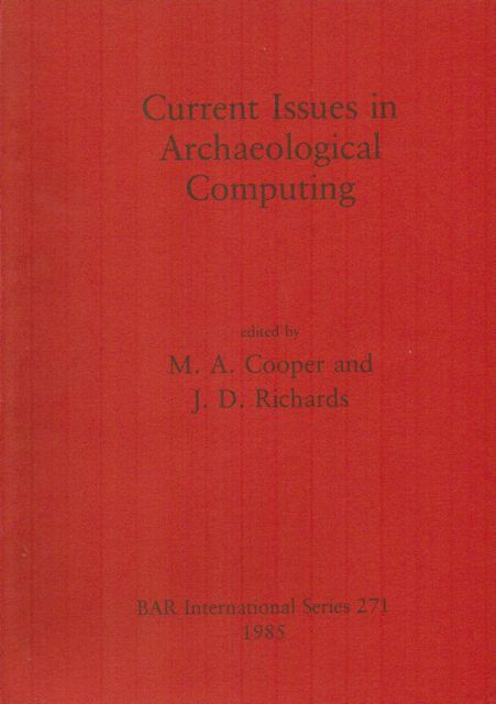 CURRENT ISSUES IN ARCHAEOLOGICAL COMPUTING :, Cooper, M. A. ;Richards, J. D. (eds)
