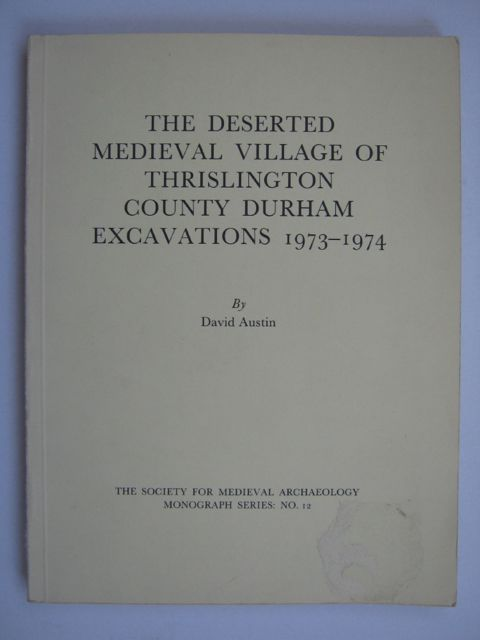 THE DESERTED MEDIEVAL VILLAGE OF THRISLINGTON, COUNTY DURHAM, EXCAVATIONS 1973-1974 (The Society for Medieval Arcaheology Monograph Series: No. 12), :, Austin, David ;