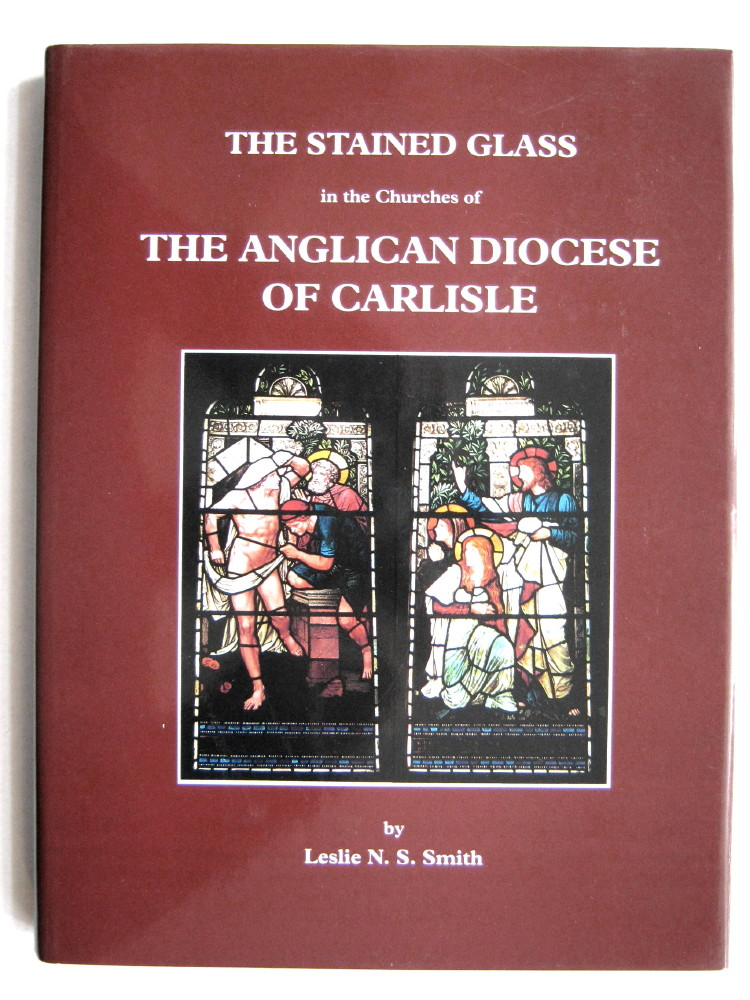 THE STAINED GLASS IN THE CHURCHES OF THE ANGLICAN DIOCESE OF CARLISLE, A Catalogue and Gazetteer, Extra Series XXVI,, Smith, Leslie N. S.