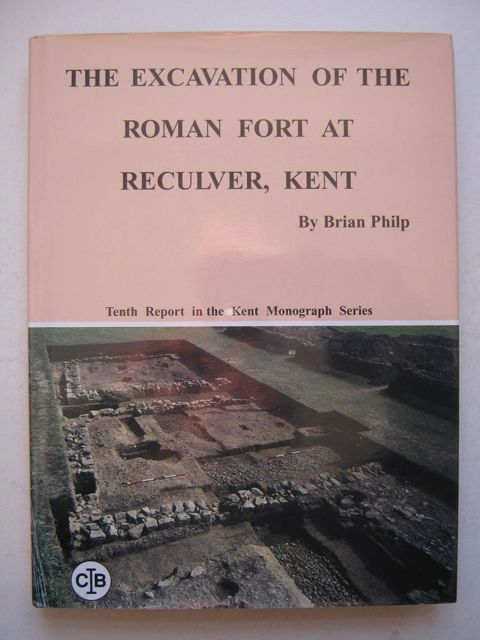 The Excavation of the Roman Fort at Reculver, Kent :The report on the programme of excavations from 1959-1969...Tenth research report in the Kent Monograph Series, Philp, Brian ;