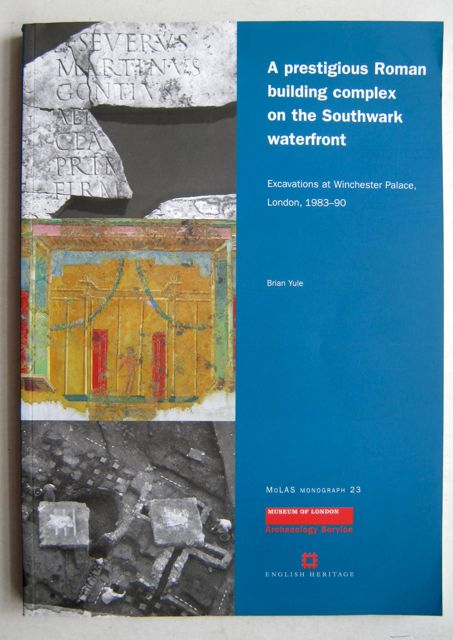 A PRESTIGIOUS ROMAN BUILDING COMPLEX ON THE SOUTHWARK WATERFRONT: excavations at Winchester Palace, London, 1983-90, Monograph 23 :, Yule, Brian ;