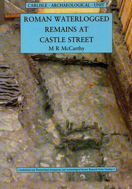 The Roman Waterlogged remains and the later features at the Castle Street, Carlisle :Excavations 1981-2, McCarthy, M. R. ;
