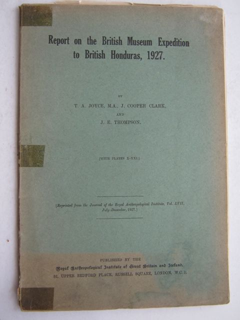 Report on the British Museum Expedition to British Honduras, 1927 :Reprinted from the Jourmnal of the Royal Anthropology Institute, Vol. LVII, July-December 1927, Joyce T A ;