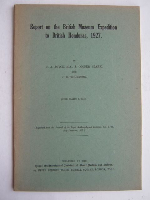 Report on the British Museum Expedition to British Honduras, 1927 :Reprinted from the Jourmnal of the Royal Anthropology Institute, Vol. LVII, July-December 1927, Joyce T A, Gann T, Gruning E L & Long R C E ;