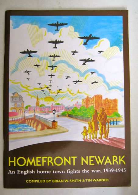 Homefront Newark :An English Home Town Fights the War 1939-1945, Smith B W & Warner T