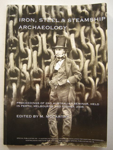 Iron, Steel & Steamship Archaeology :Proceedings of 2nd Australian Seminar, Held in Fremantle, Melbourne and Sydney, 2006, McCarthy M (ed) ;