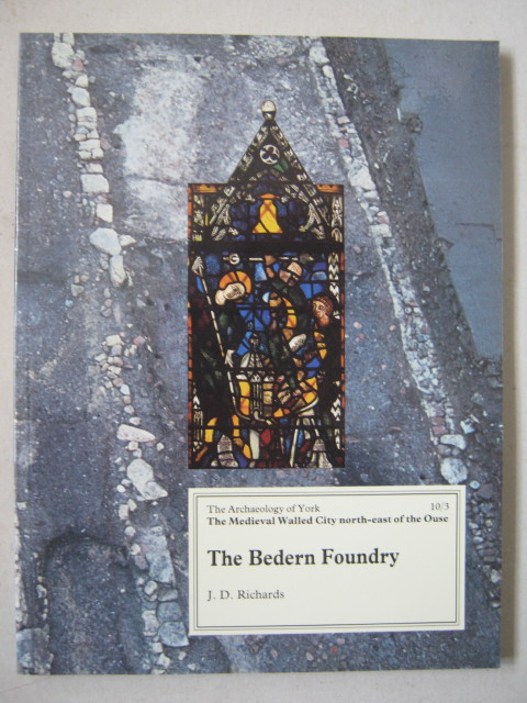 The Bedern Foundry :(The Archaeology of York Vol 10, the Medieval Walled City North-East of the Ouse, Part 3), Richards J D