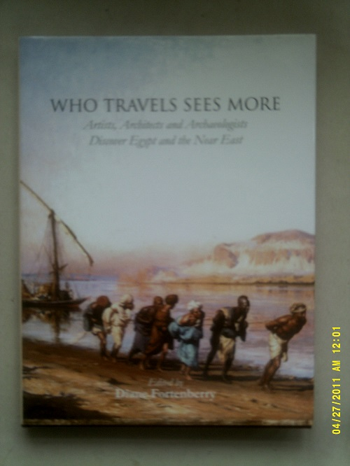 Who Travels Sees More :Artists, Architects and Archaeologists Discover Egypt and the Near East, Fortenberry, Diane ;(ed)