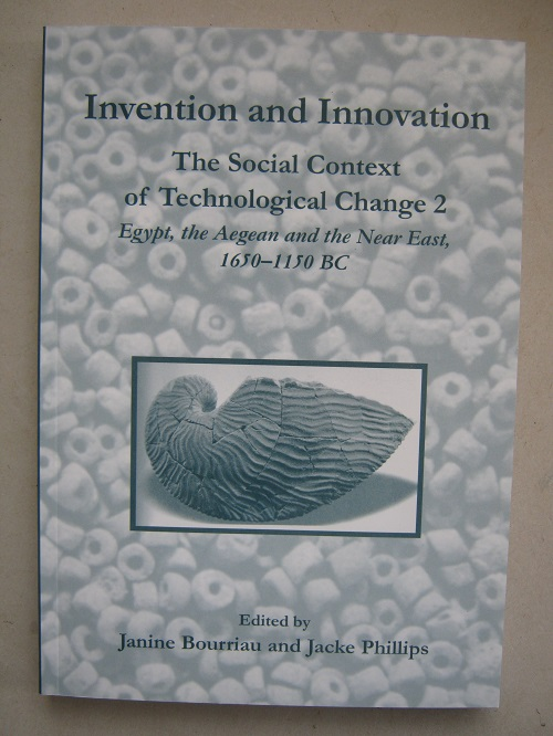 Invention and Innovation :The Social Context of Technological Change 2: Egypt, the Aegean and the Near East, 1650-1150 BC, Proceedings of a conference held at the McDonald Institute for Archaeological Research, Cambridge, 4-6 September 2002, Bourriau, Janine ;Phillips, Jacke