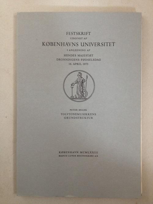 Tolvtonemusikkens Grundstruktur :Festskrift Udgivet af Kobenhavns Universitet i Anledning af Hendes Majestaet Dronningens Fodselsdag 16. April 1973