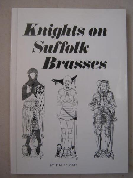 Knights on Suffolk Brasses :, Felgate T M
