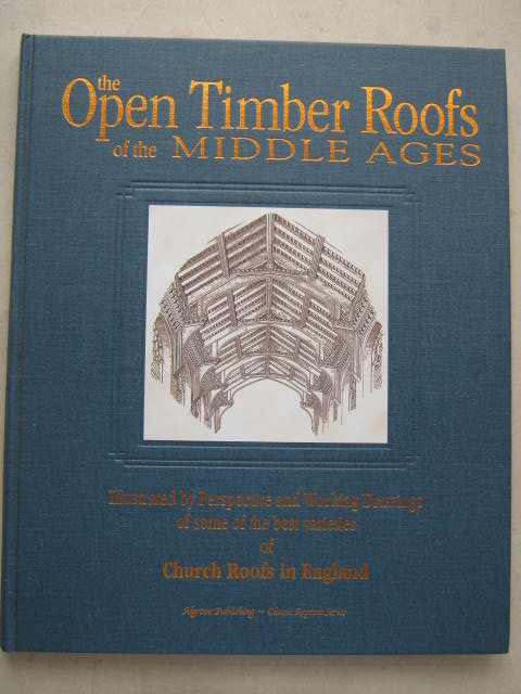 The Open Timber Roofs of the Middle Ages :Illustrated by Perspective and Working Drawings of Some of the Best Varieties of Church Roofs; With Descriptive Letter-Press, Brandon R & J A