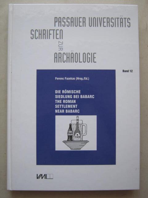 Die romische Siedlung bei Babarc, Komitat Baranya / Ungarn :Die Prospektionarbeiten in den Jahren 1988-1991 und die Ausgrabungen der Jahre 1996-1999, Fazekas F (ed)