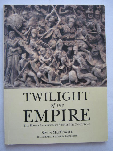 Twilight of the Empire :The Roman Infantryman 3rd to 6th Century AD, Macdowall, Simon ;