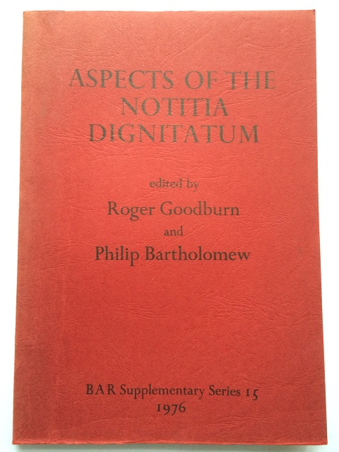 Aspects of the Notitia Dignitatum :Papers presented to the conference in Oxford December 13 to 15, 1974, Goodburn, Roger ;Bartholomew, Philip (eds)