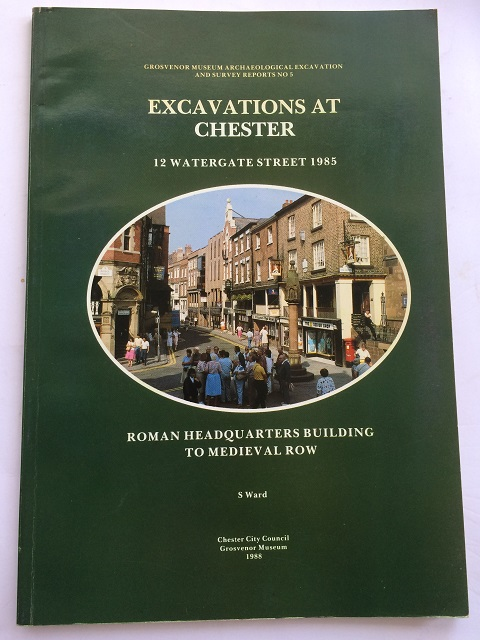 Excavations at Chester :12 Watergate Street 1985 Roman Headquarters Building to Medieval Row